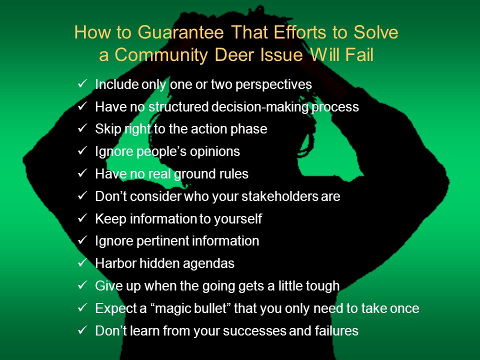 How to Guarantee That Efforts to Solve a Community Deer Issue Will Fail Include only one or two perspectives Have no structured decision-making process Skip right to the action phase Ignore people's opinions Have no real ground rules Don't consider who your stakeholders are Keep information to yourself Ignore pertinent information Harbor hidden agendas Give up when the going gets a little tough Expect a magic bullet that you only need to take once Don't learn from your successes and failures