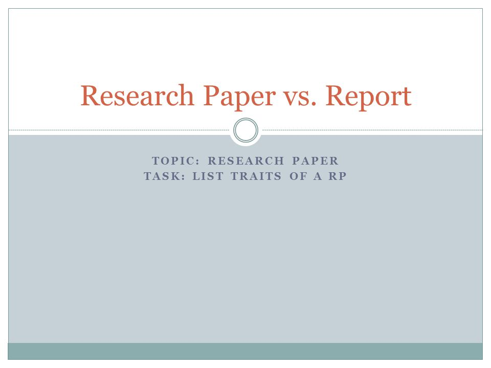 TOPIC: RESEARCH PAPER TASK: LIST TRAITS OF A RP Research Paper vs. Report
