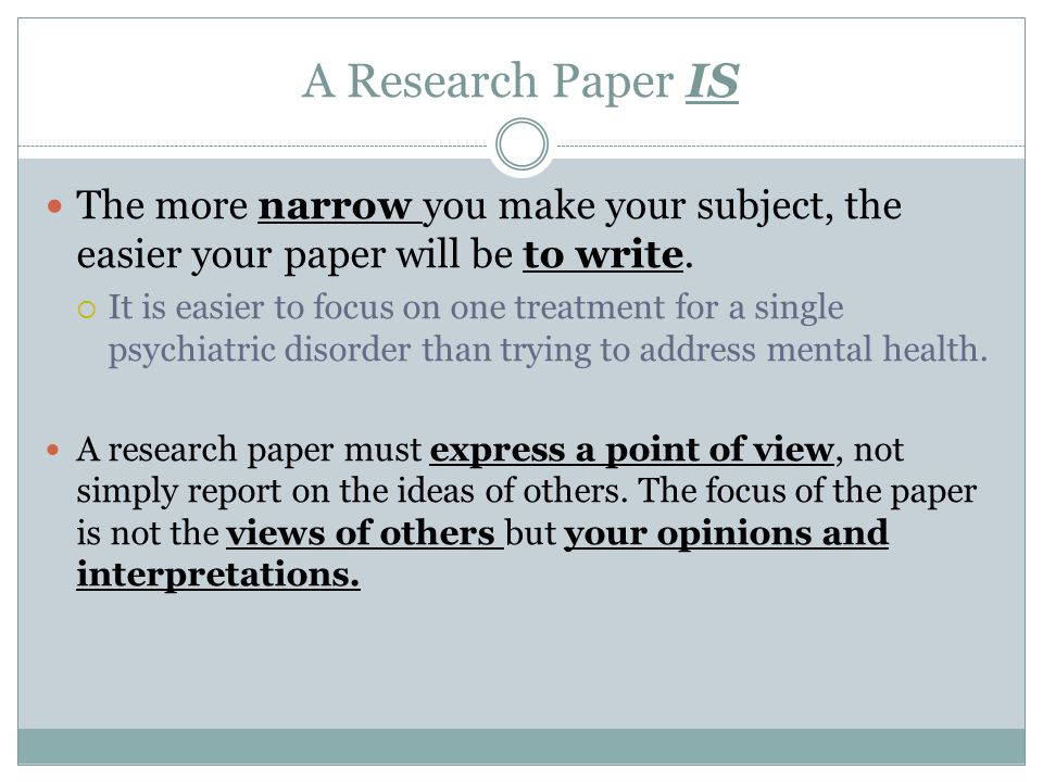 A Research Paper IS The more narrow you make your subject, the easier your paper will be to write.