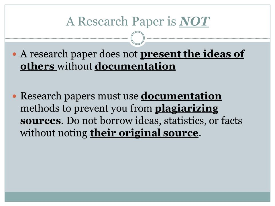 A Research Paper is NOT A research paper does not present the ideas of others without documentation Research papers must use documentation methods to prevent you from plagiarizing sources.