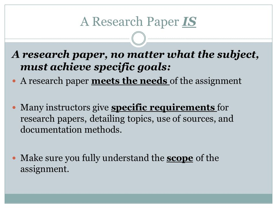 A Research Paper IS A research paper, no matter what the subject, must achieve specific goals: A research paper meets the needs of the assignment Many instructors give specific requirements for research papers, detailing topics, use of sources, and documentation methods.