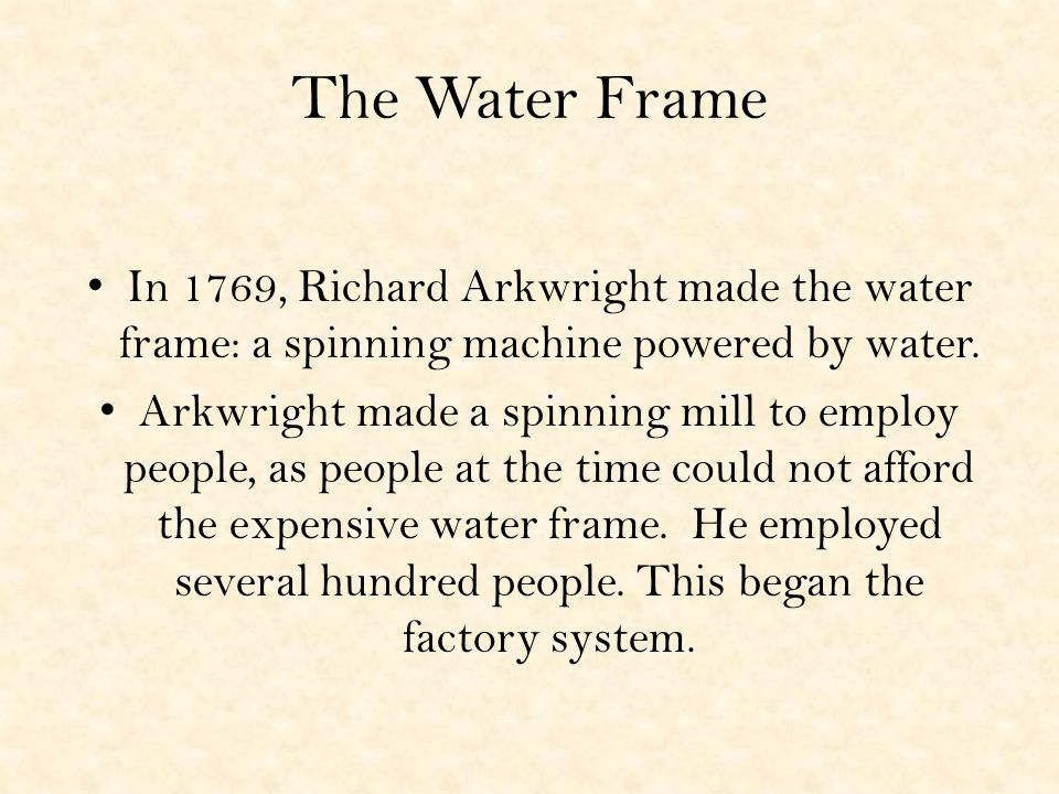 The Water Frame In 1769, Richard Arkwright made the water frame: a spinning machine powered by water.