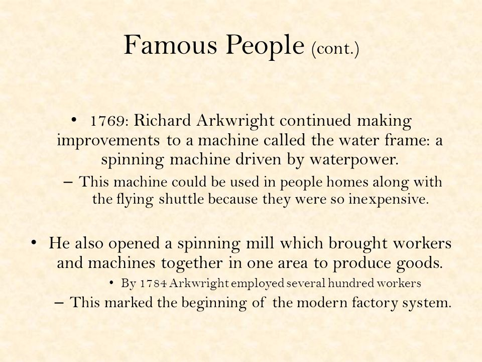 Famous People (cont.) 1769: Richard Arkwright continued making improvements to a machine called the water frame: a spinning machine driven by waterpower.