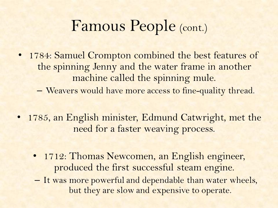 Famous People (cont.) 1784: Samuel Crompton combined the best features of the spinning Jenny and the water frame in another machine called the spinning mule.