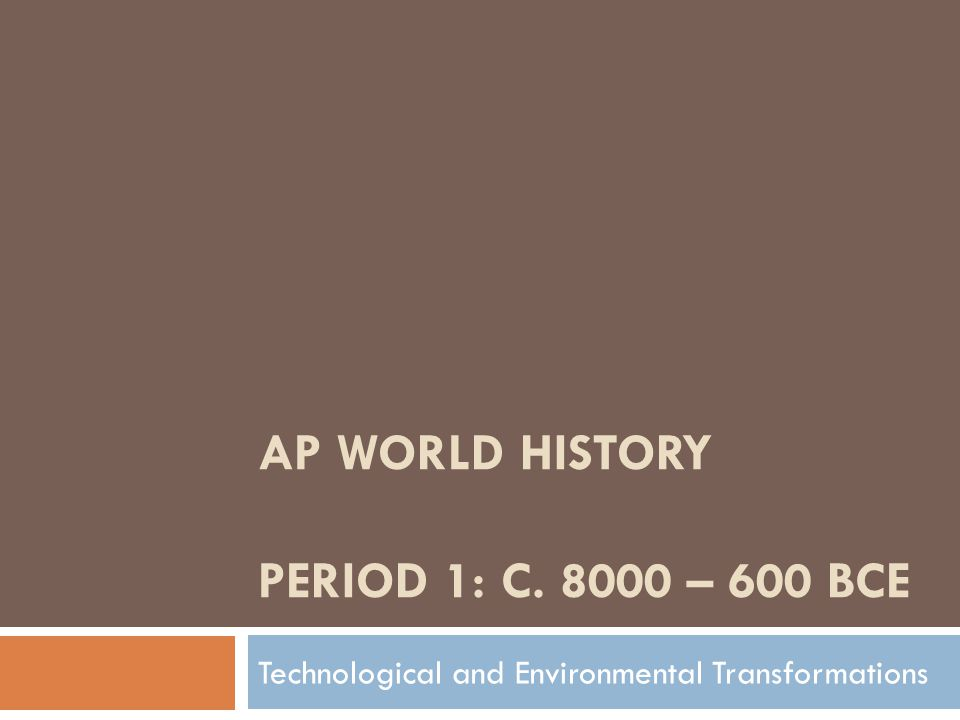 AP WORLD HISTORY PERIOD 1: C. 8000 – 600 BCE Technological and Environmental Transformations