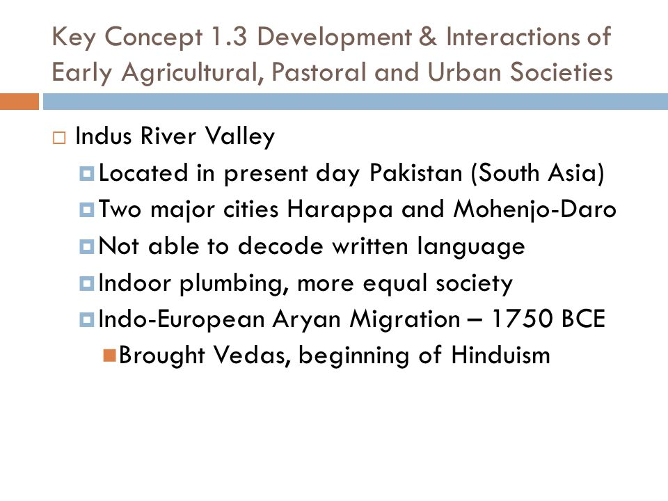 Key Concept 1.3 Development & Interactions of Early Agricultural, Pastoral and Urban Societies  Indus River Valley  Located in present day Pakistan