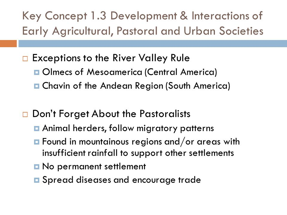 Key Concept 1.3 Development & Interactions of Early Agricultural, Pastoral and Urban Societies  Exceptions to the River Valley Rule  Olmecs of Mesoamerica (Central America)  Chavin of the Andean Region (South America)  Don't Forget About the Pastoralists  Animal herders, follow migratory patterns  Found in mountainous regions and/or areas with insufficient rainfall to support other settlements  No permanent settlement  Spread diseases and encourage trade