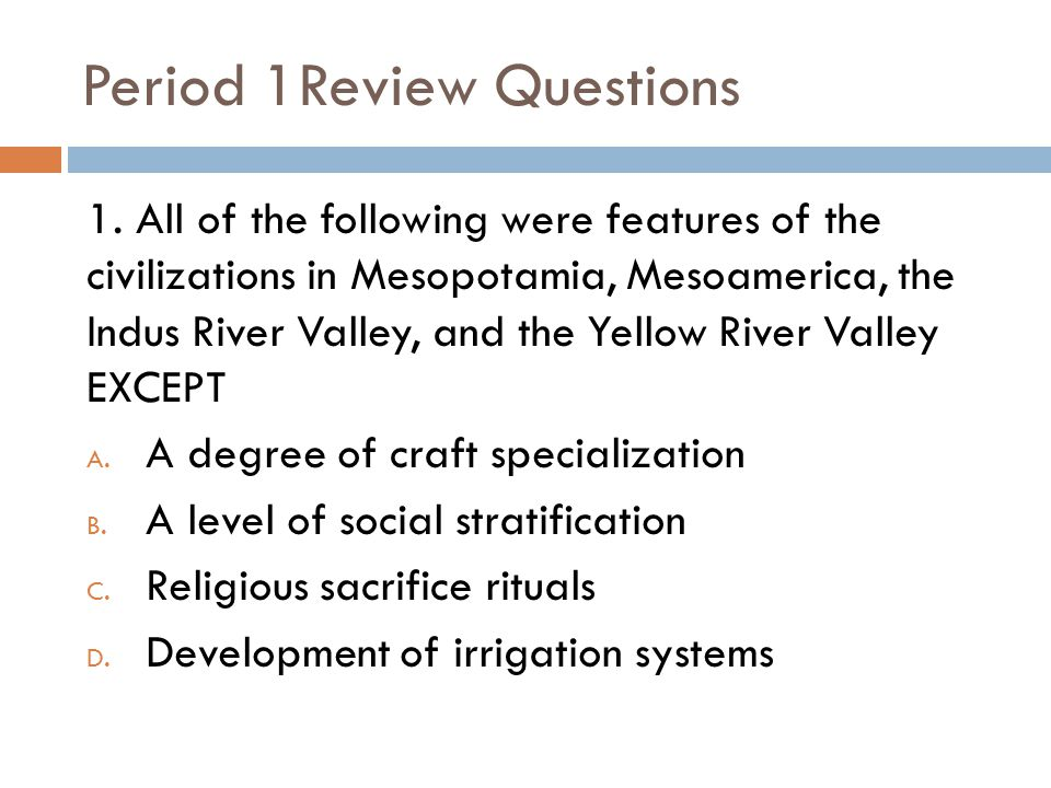 Period 1Review Questions 1. All of the following were features of the civilizations in Mesopotamia, Mesoamerica, the Indus River Valley, and the Yello