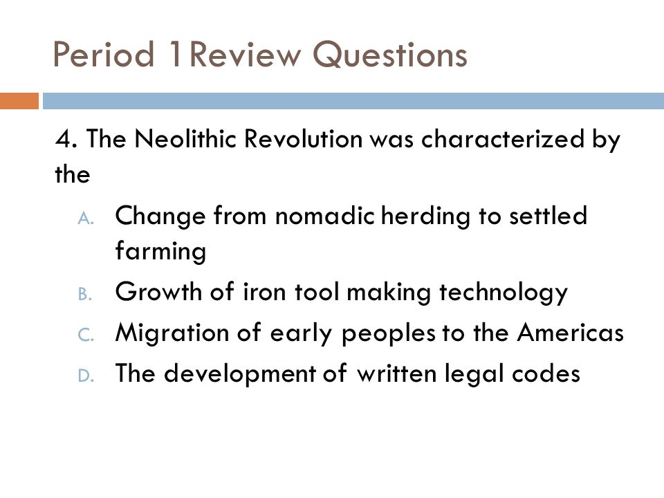 Period 1Review Questions 4.The Neolithic Revolution was characterized by the A.