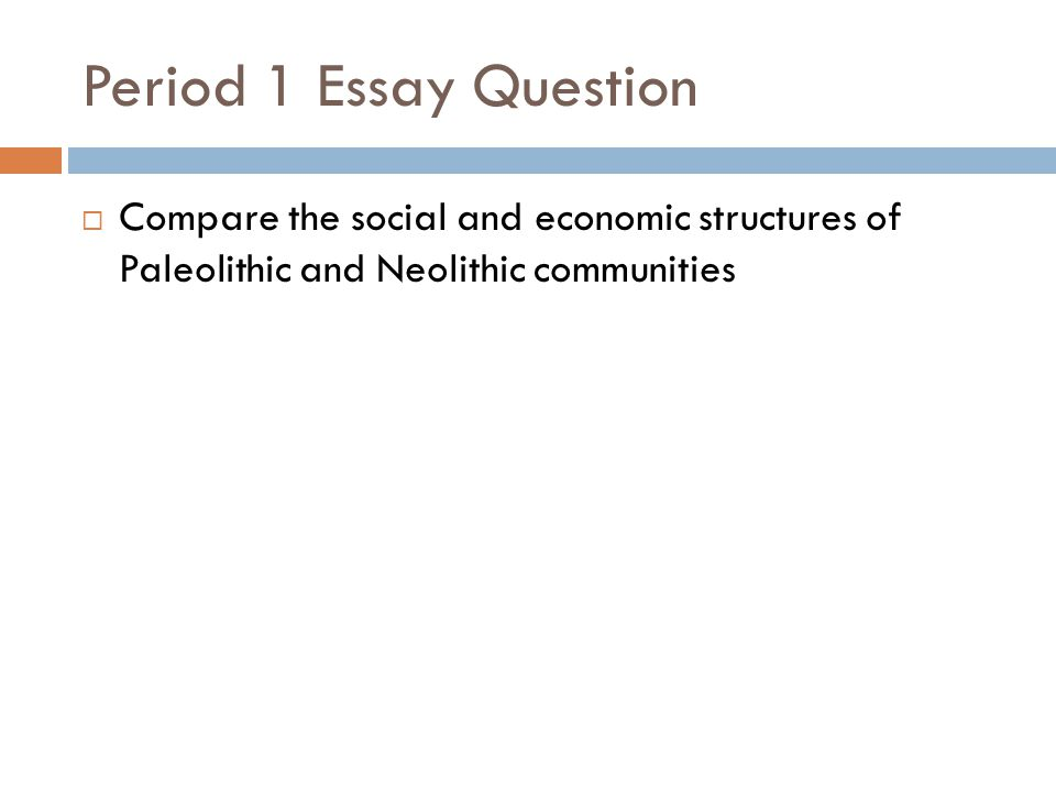 Period 1 Essay Question  Compare the social and economic structures of Paleolithic and Neolithic communities