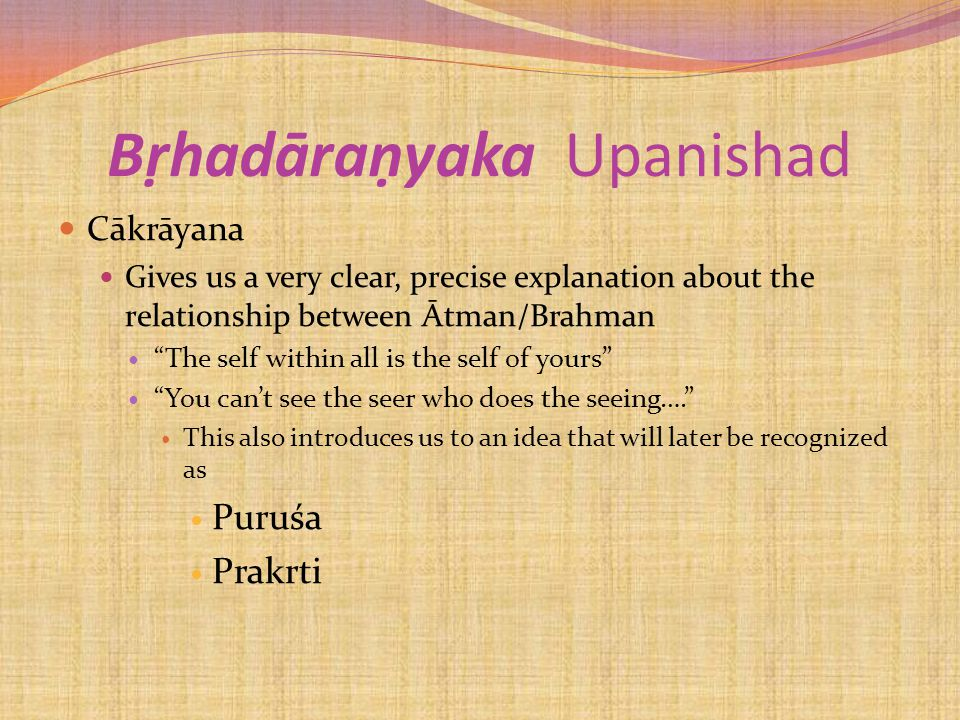 Bṛhadāraṇyaka Upanishad Cākrāyana Gives us a very clear, precise explanation about the relationship between Ātman/Brahman The self within all is the self of yours You can't see the seer who does the seeing…. This also introduces us to an idea that will later be recognized as Puruśa Prakrti