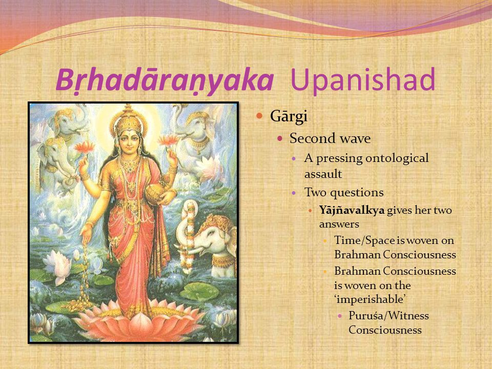 Bṛhadāraṇyaka Upanishad Gārgi Second wave A pressing ontological assault Two questions Yājñavalkya gives her two answers Time/Space is woven on Brahman Consciousness Brahman Consciousness is woven on the 'imperishable' Puruśa/Witness Consciousness