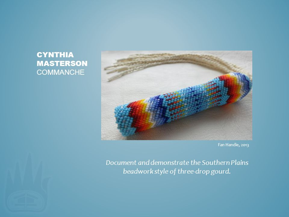 Document and demonstrate the Southern Plains beadwork style of three-drop gourd. CYNTHIA MASTERSON COMMANCHE Fan Handle, 2013
