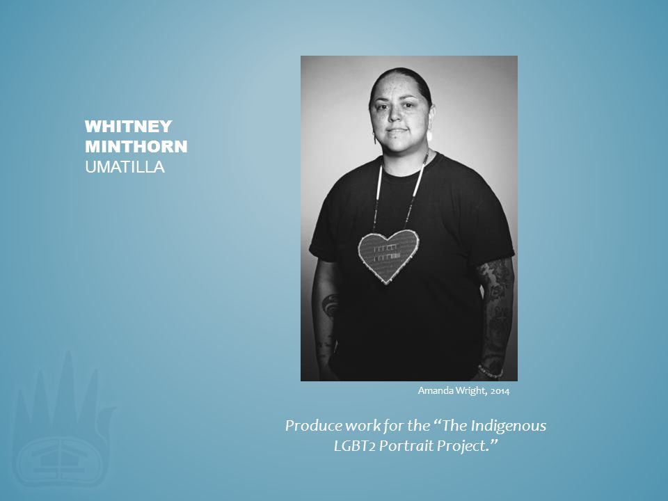 "Produce work for the ""The Indigenous LGBT2 Portrait Project."" WHITNEY MINTHORN UMATILLA Amanda Wright, 2014"