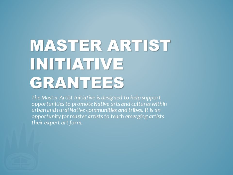 MASTER ARTIST INITIATIVE GRANTEES The Master Artist Initiative is designed to help support opportunities to promote Native arts and cultures within ur