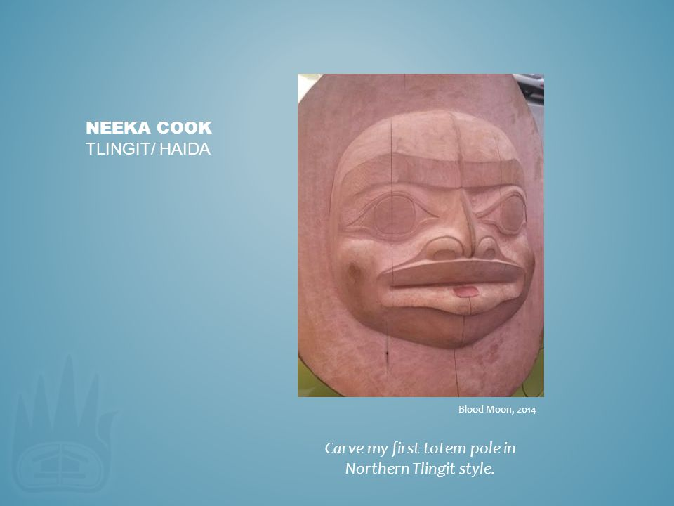 Carve my first totem pole in Northern Tlingit style. NEEKA COOK TLINGIT/ HAIDA Blood Moon, 2014