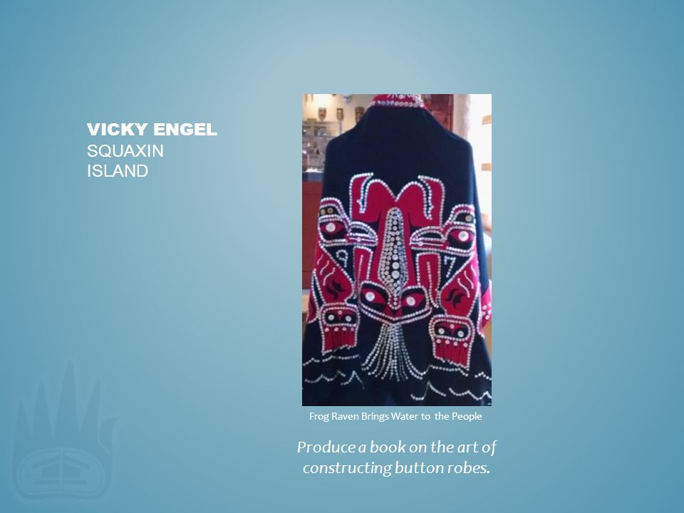 Produce a book on the art of constructing button robes. VICKY ENGEL SQUAXIN ISLAND Frog Raven Brings Water to the People