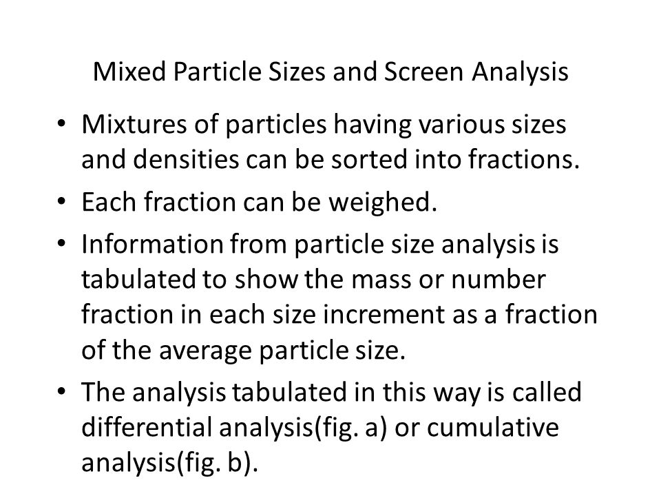 Mixed Particle Sizes and Screen Analysis Mixtures of particles having various sizes and densities can be sorted into fractions. Each fraction can be w