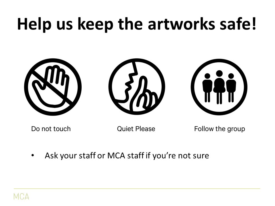 Help us keep the artworks safe! Ask your staff or MCA staff if you're not sure