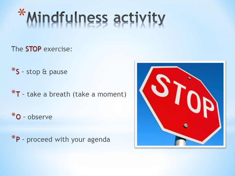 STOP The STOP exercise: * S * S – stop & pause * T * T – take a breath (take a moment) * O * O – observe * P * P – proceed with your agenda
