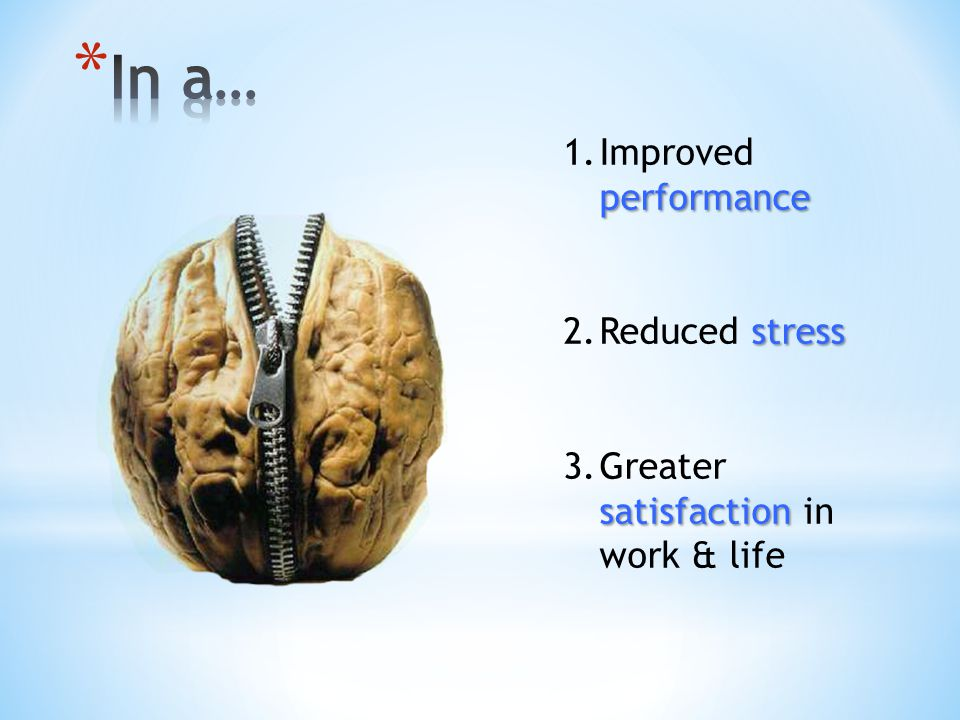 performance 1.Improved performance stress 2.Reduced stress satisfaction 3.Greater satisfaction in work & life