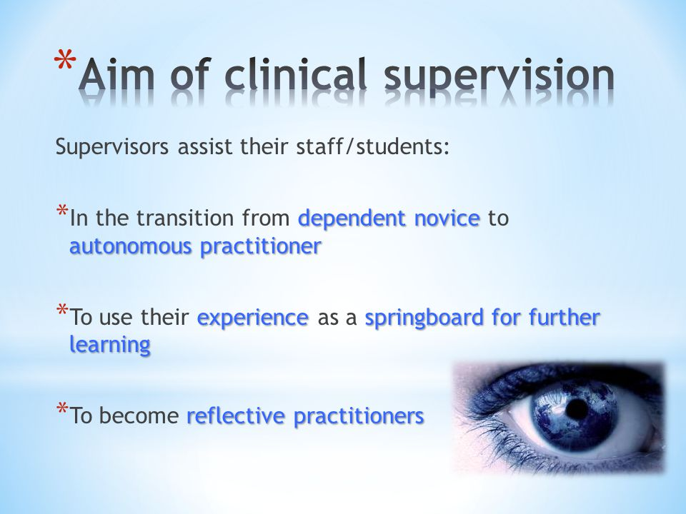 Supervisors assist their staff/students: dependent novice autonomous practitioner * In the transition from dependent novice to autonomous practitioner experiencespringboard for further learning * To use their experience as a springboard for further learning reflective practitioners * To become reflective practitioners