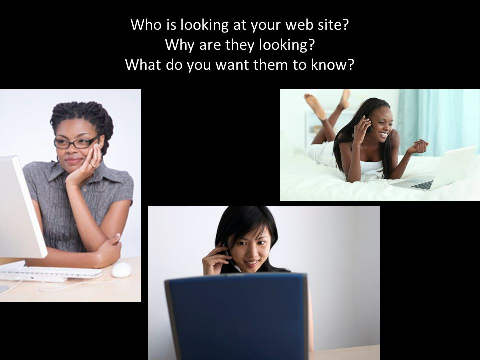 Who is looking at your web site? Why are they looking? What do you want them to know?