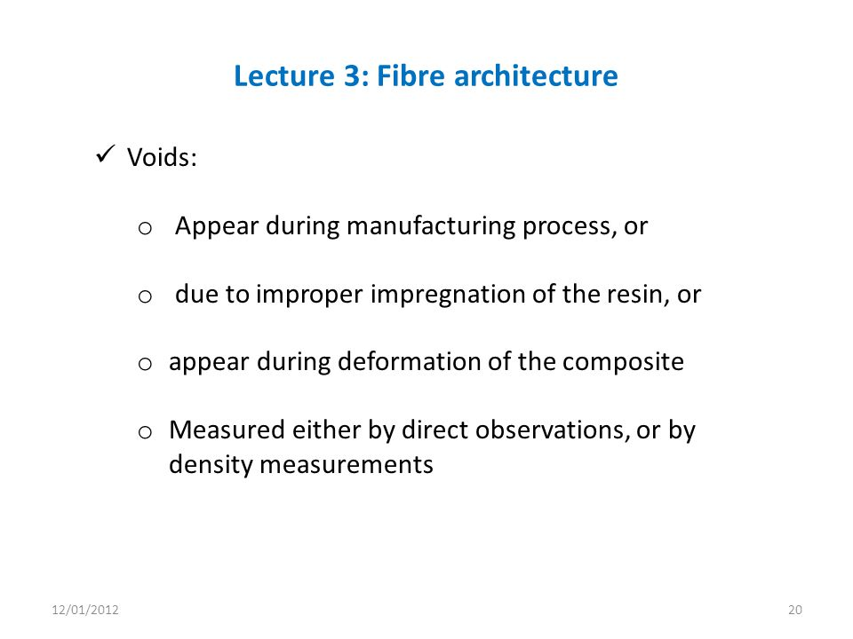 Voids: o Appear during manufacturing process, or o due to improper impregnation of the resin, or o appear during deformation of the composite o Measured either by direct observations, or by density measurements Lecture 3: Fibre architecture 12/01/201220