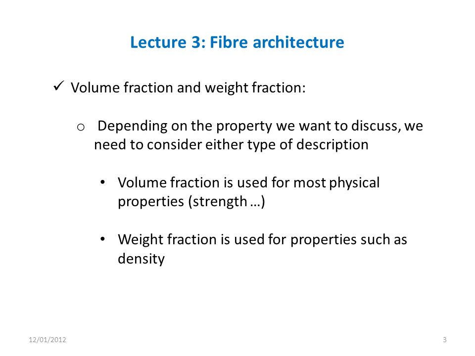 Volume fraction and weight fraction: o Depending on the property we want to discuss, we need to consider either type of description Volume fraction is used for most physical properties (strength …) Weight fraction is used for properties such as density Lecture 3: Fibre architecture 12/01/20123