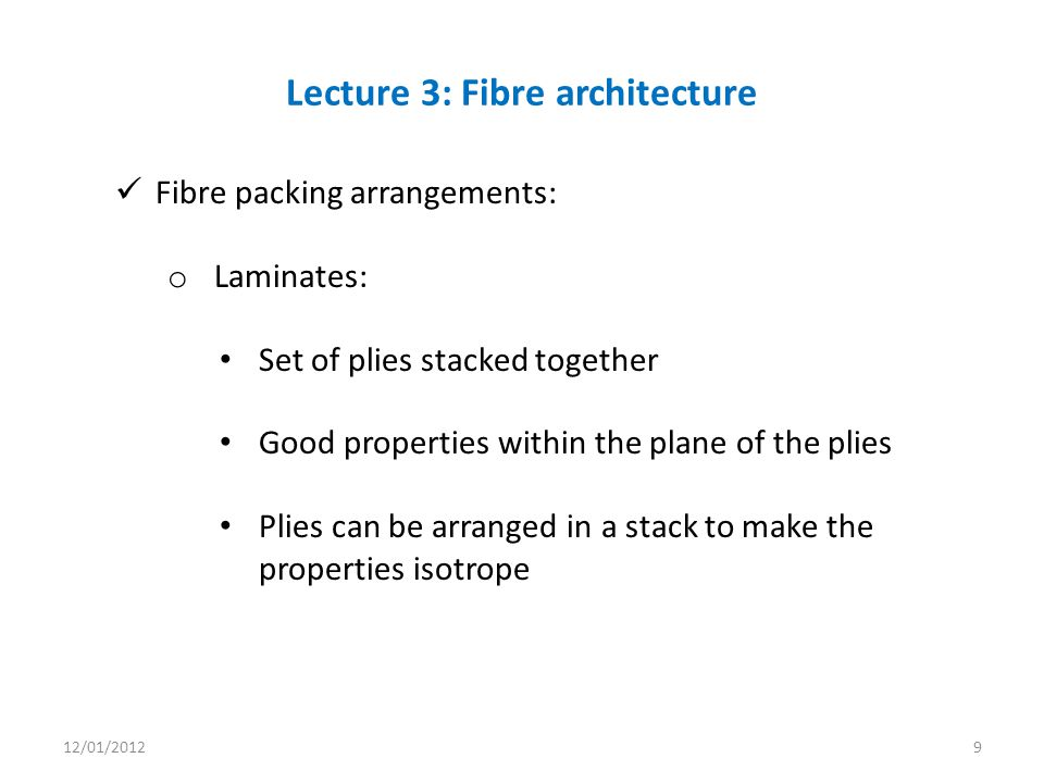 Fibre packing arrangements: o Laminates: Set of plies stacked together Good properties within the plane of the plies Plies can be arranged in a stack to make the properties isotrope Lecture 3: Fibre architecture 12/01/20129