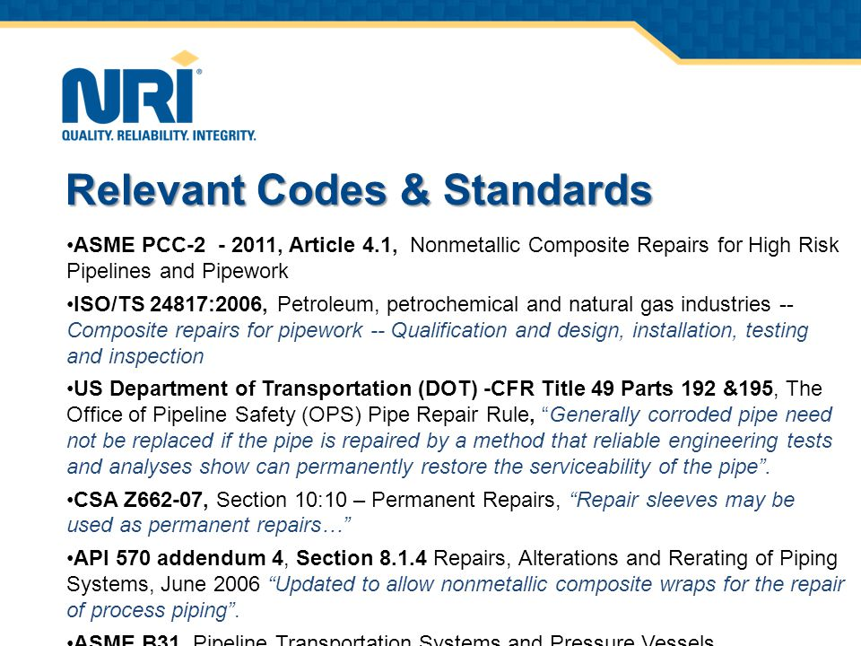 ASME PCC-2 - 2011, Article 4.1, Nonmetallic Composite Repairs for High Risk Pipelines and Pipework ISO/TS 24817:2006, Petroleum, petrochemical and natural gas industries -- Composite repairs for pipework -- Qualification and design, installation, testing and inspection US Department of Transportation (DOT) -CFR Title 49 Parts 192 &195, The Office of Pipeline Safety (OPS) Pipe Repair Rule, Generally corroded pipe need not be replaced if the pipe is repaired by a method that reliable engineering tests and analyses show can permanently restore the serviceability of the pipe .