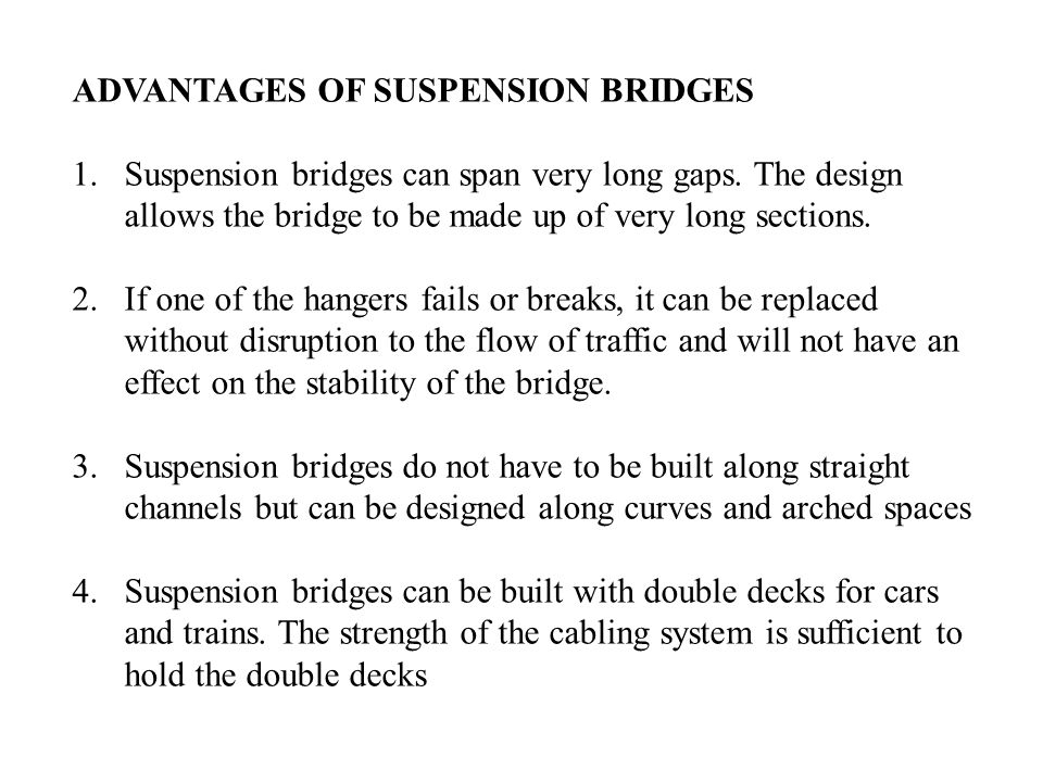 ADVANTAGES OF SUSPENSION BRIDGES 1.Suspension bridges can span very long gaps. The design allows the bridge to be made up of very long sections. 2.If