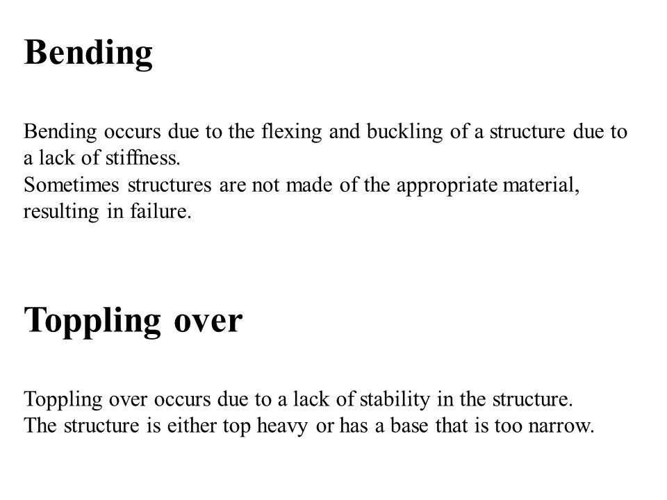 Bending Bending occurs due to the flexing and buckling of a structure due to a lack of stiffness. Sometimes structures are not made of the appropriate