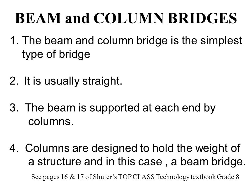 A beam bridge consists of a rigid horizontal member called a beam that is supported at both ends, either by a natural land structure, such as the banks of a river, or by vertical posts called columns.