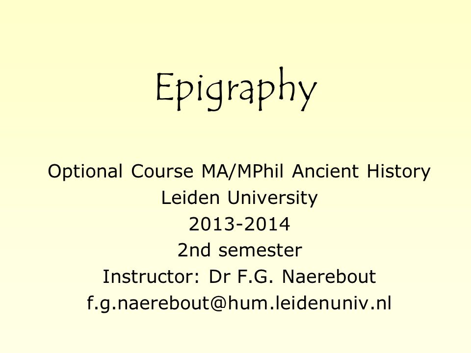 Epigraphy Optional Course MA/MPhil Ancient History Leiden University 2013-2014 2nd semester Instructor: Dr F.G.