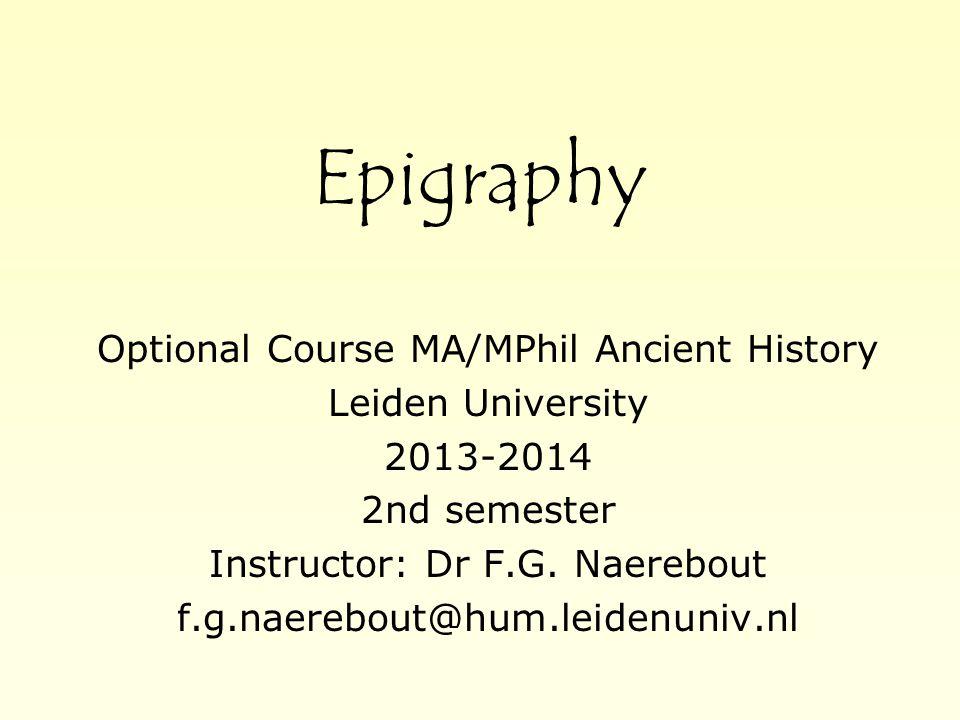 Epigraphy Optional Course MA/MPhil Ancient History Leiden University 2013-2014 2nd semester Instructor: Dr F.G. Naerebout f.g.naerebout@hum.leidenuniv