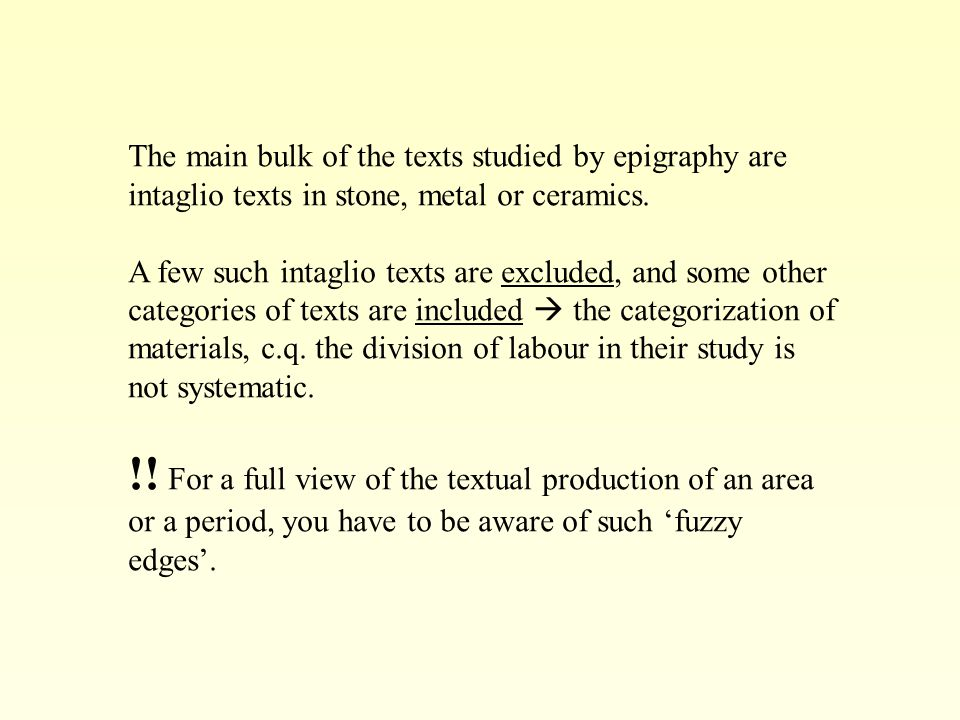 The main bulk of the texts studied by epigraphy are intaglio texts in stone, metal or ceramics. A few such intaglio texts are excluded, and some other