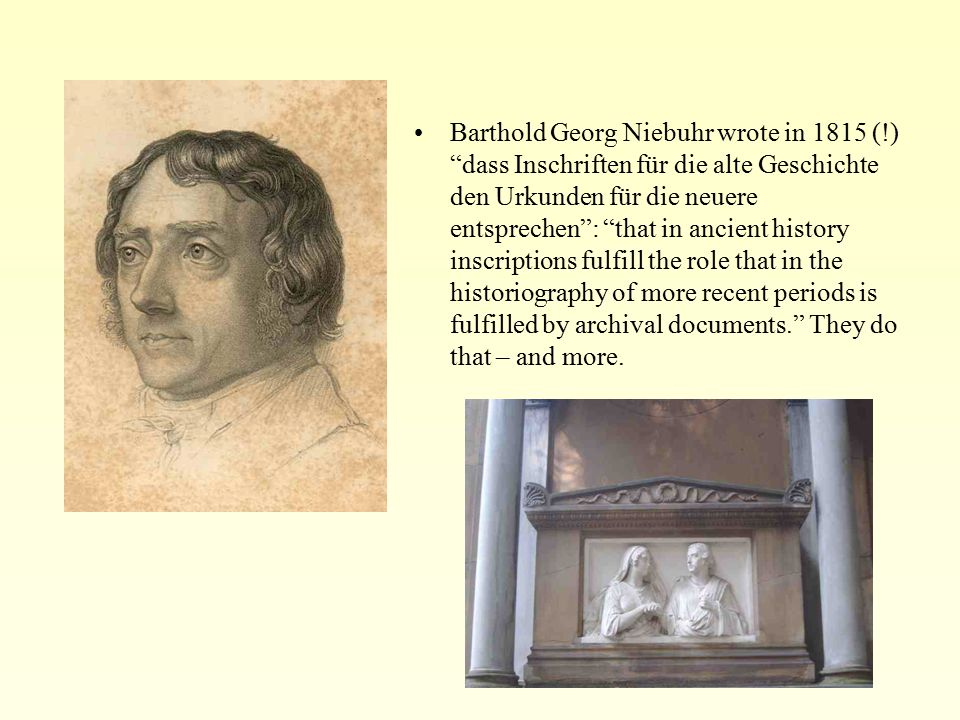 Barthold Georg Niebuhr wrote in 1815 (!) dass Inschriften für die alte Geschichte den Urkunden für die neuere entsprechen : that in ancient history inscriptions fulfill the role that in the historiography of more recent periods is fulfilled by archival documents. They do that – and more.