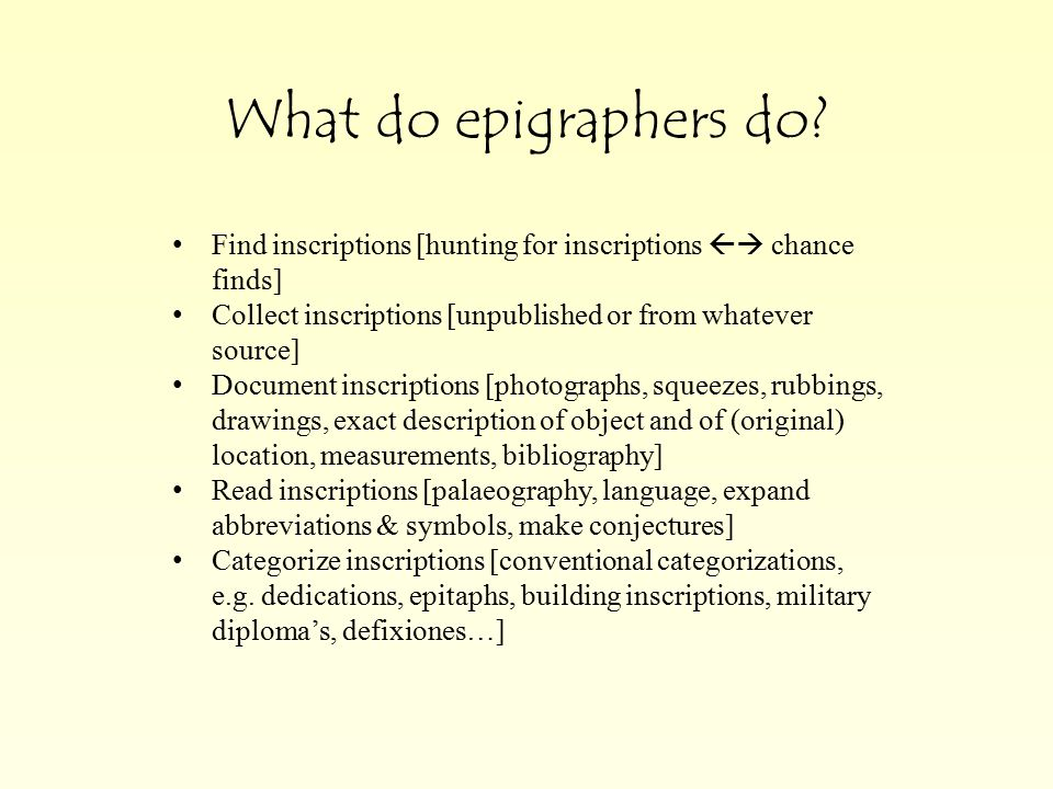 What do epigraphers do? Find inscriptions [hunting for inscriptions  chance finds] Collect inscriptions [unpublished or from whatever source] Docume