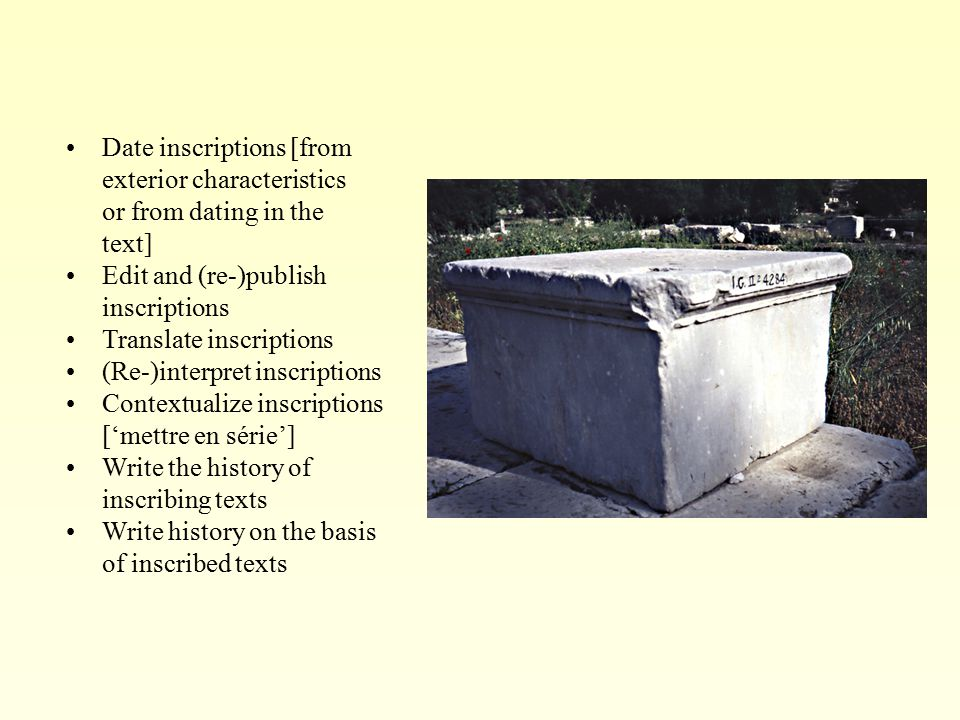 Date inscriptions [from exterior characteristics or from dating in the text] Edit and (re-)publish inscriptions Translate inscriptions (Re-)interpret inscriptions Contextualize inscriptions ['mettre en série'] Write the history of inscribing texts Write history on the basis of inscribed texts