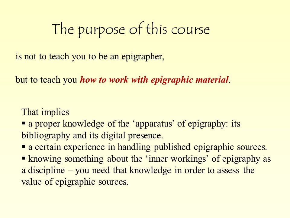 The purpose of this course is not to teach you to be an epigrapher, but to teach you how to work with epigraphic material.