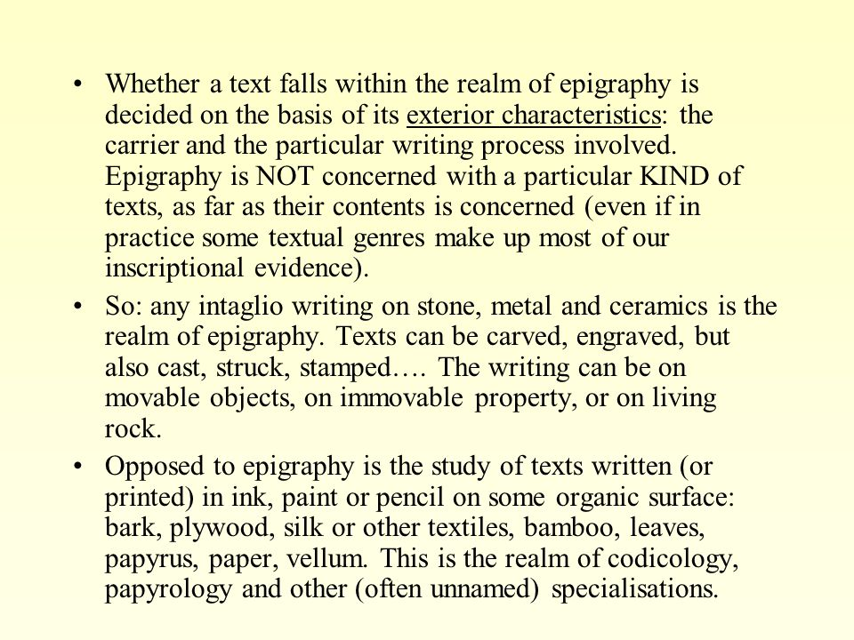 Whether a text falls within the realm of epigraphy is decided on the basis of its exterior characteristics: the carrier and the particular writing process involved.