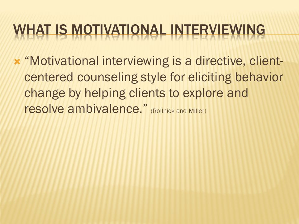  Motivational interviewing is a directive, client- centered counseling style for eliciting behavior change by helping clients to explore and resolve ambivalence. (Rollnick and Miller)