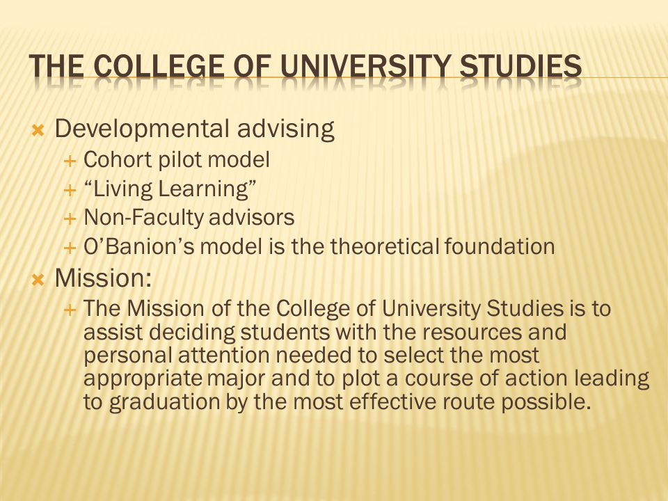  Developmental advising  Cohort pilot model  Living Learning  Non-Faculty advisors  O'Banion's model is the theoretical foundation  Mission:  The Mission of the College of University Studies is to assist deciding students with the resources and personal attention needed to select the most appropriate major and to plot a course of action leading to graduation by the most effective route possible.
