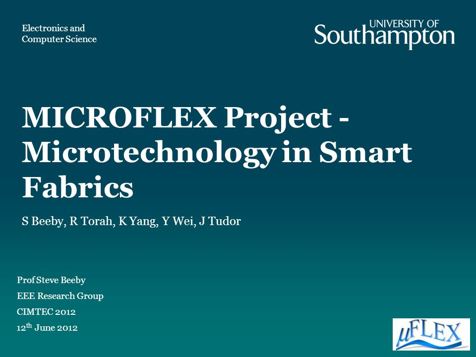 MICROFLEX Project - Microtechnology in Smart Fabrics Prof Steve Beeby EEE Research Group CIMTEC 2012 12 th June 2012 S Beeby, R Torah, K Yang, Y Wei,