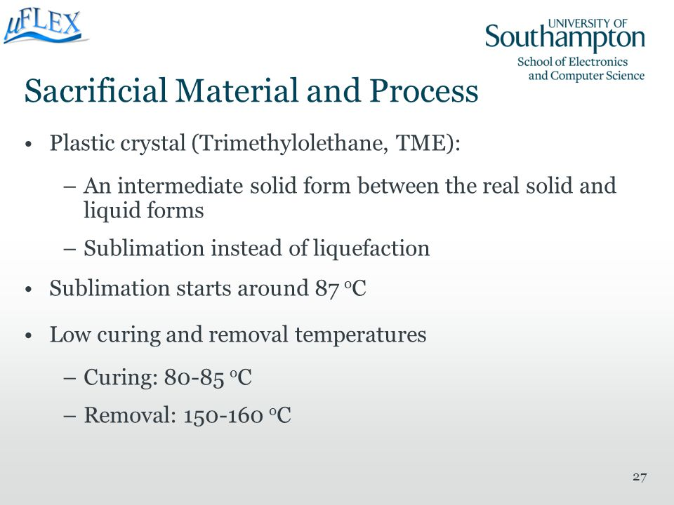 Sacrificial Material and Process Plastic crystal (Trimethylolethane, TME): –An intermediate solid form between the real solid and liquid forms –Sublim