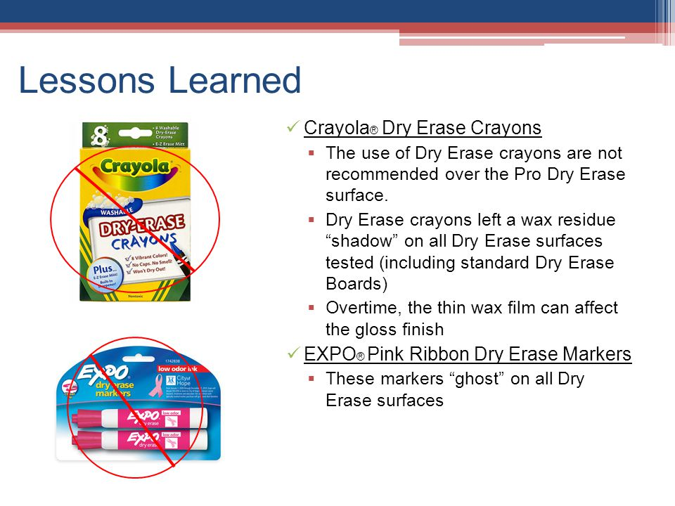 Lessons Learned Crayola ® Dry Erase Crayons  The use of Dry Erase crayons are not recommended over the Pro Dry Erase surface.