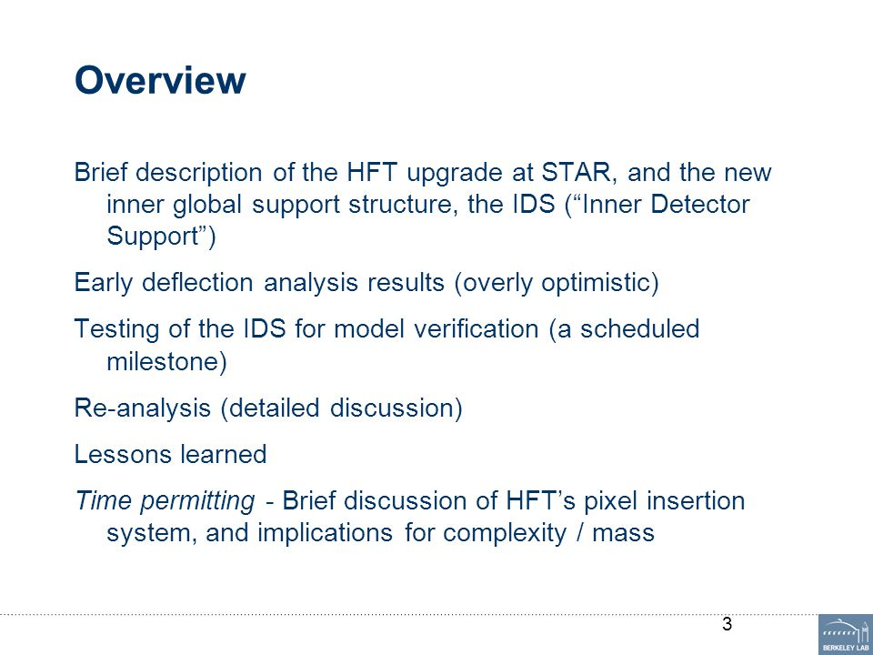 STAR HFT HFT is a new inner tracking system for STAR, with 4 layers of silicon and 6 gem disks Timeline: Nov 2011 main support structures + FGT were installed July-Dec 2012 PXL support and PXL for engineering run Summer 2013 full PXL + IST + SSD Key component is PXL: 2 innermost silicon layers Truly rapid insertion/removal Very low mass TPC is great; PXL will much improve pointing At LBL we're building / have built: All the support structure (IDS) All of PXL IST local supports 4