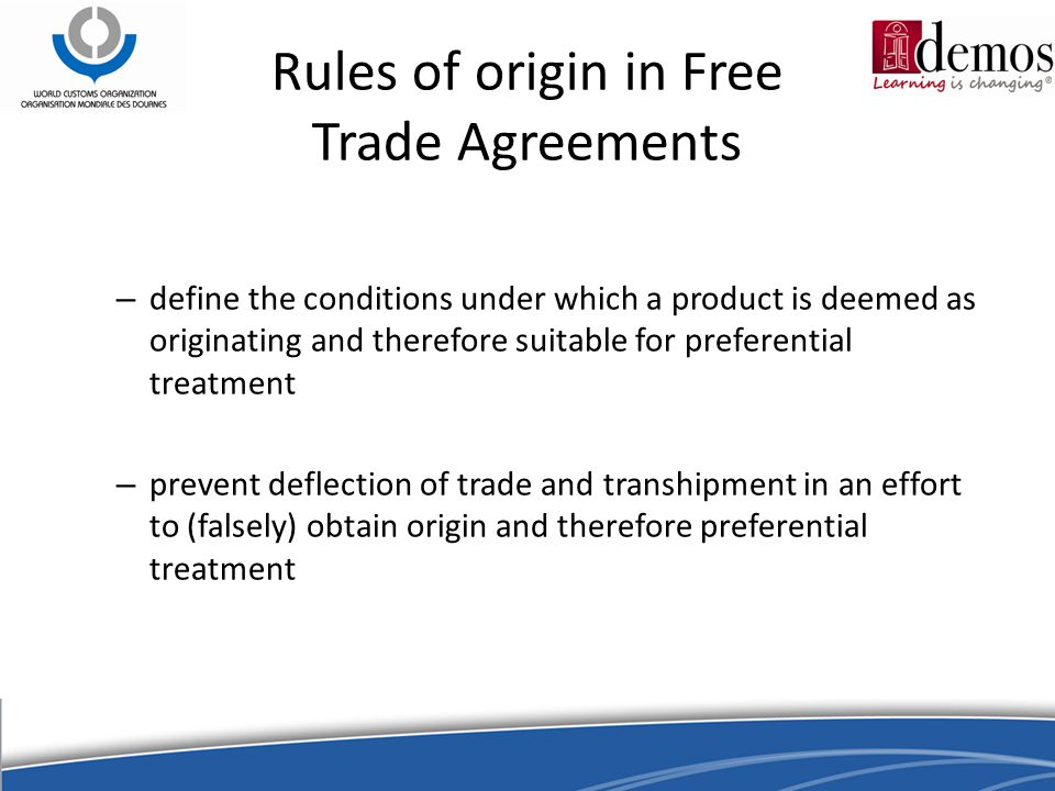 – define the conditions under which a product is deemed as originating and therefore suitable for preferential treatment – prevent deflection of trade and transhipment in an effort to (falsely) obtain origin and therefore preferential treatment Rules of origin in Free Trade Agreements