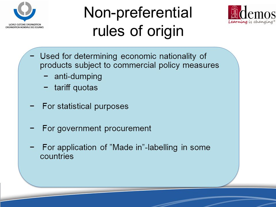 Non-preferential rules of origin −Used for determining economic nationality of products subject to commercial policy measures − anti-dumping − tariff quotas − For statistical purposes − For government procurement − For application of Made in -labelling in some countries